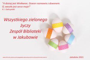 """Zdjęcie przedstawia kartkę świąteczną. Po prawej stronie widać pięć przepasanych kolorowymi wstążkami jajek ułożonych w rozetę. Pol lewej stronie duży napis """"Wszystkiego zielonego życzy zespół biblioteki w Jakubowie. W lewym górnym roku cytat z Gałczyńskiego; A dzisiaj jest wielkanoc dzwon rozmawia z dzwonem o wesołe jest serce moje. na dole obrazka #czytajjakubow #prawdopodobnienajlepszabibliotekanaswiecie Jakubów 2021"""